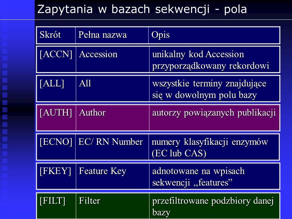Zapytania w bazach sekwencji - polaSkrót Pełna nazwa Opis [ACCN]Accession unikalny kod Accession przyporządkowany rekordowi [ECNO] EC/ RN Number numer