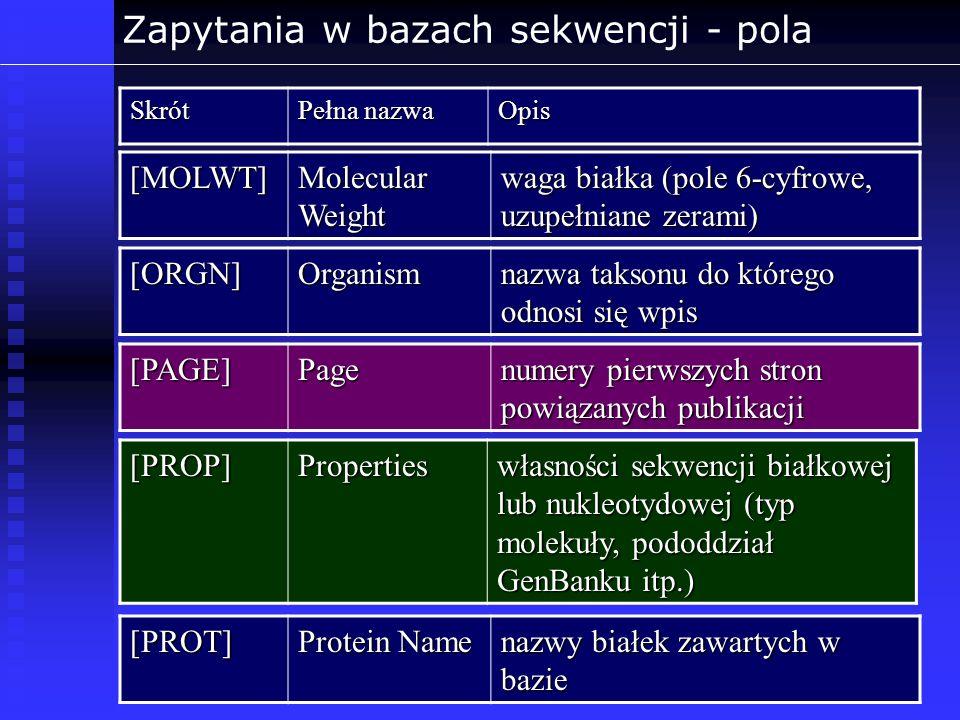 Zapytania w bazach sekwencji - polaSkrót Pełna nazwa Opis [MOLWT] Molecular Weight waga białka (pole 6-cyfrowe, uzupełniane zerami) [ORGN]Organism naz