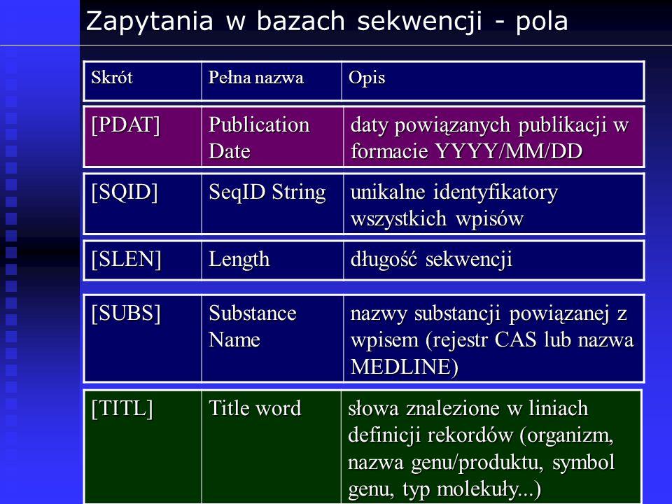 Zapytania w bazach sekwencji - polaSkrót Pełna nazwa Opis [PDAT] Publication Date daty powiązanych publikacji w formacie YYYY/MM/DD [SQID] SeqID Strin