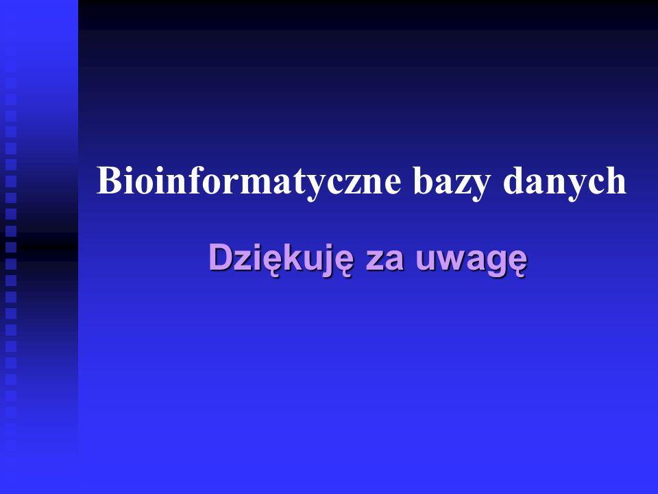 Bioinformatyczne bazy danych Dziękuję za uwagę