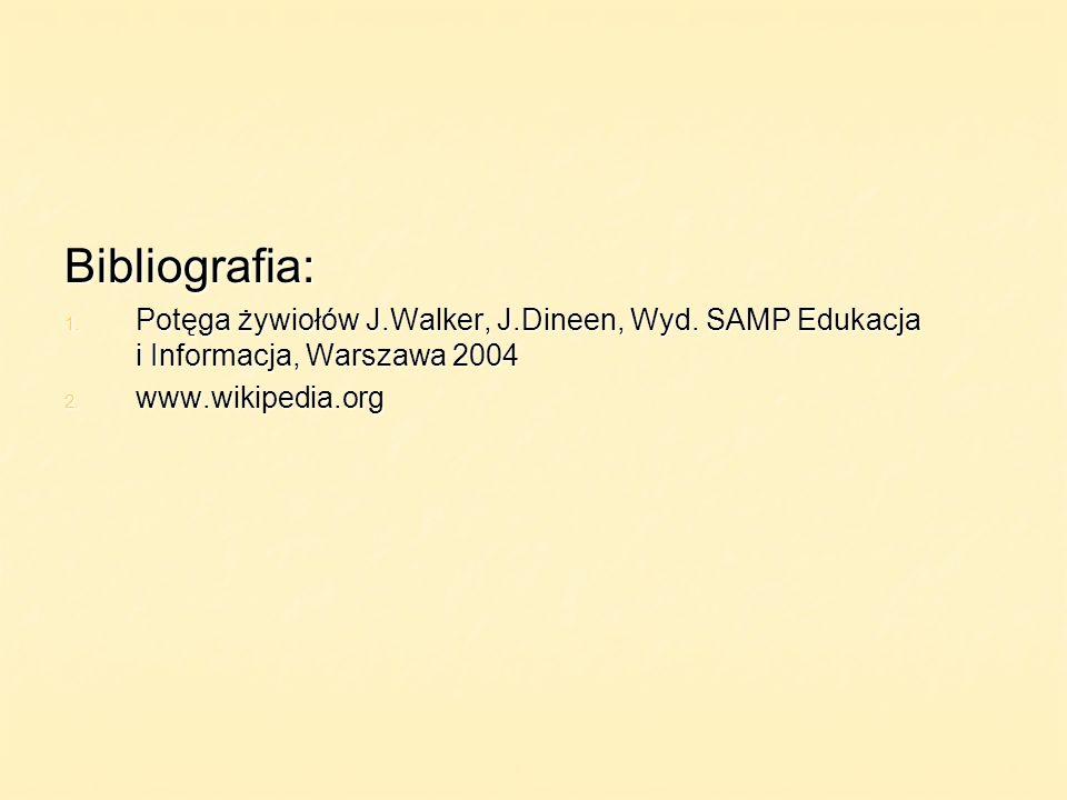 Bibliografia: 1. Potęga żywiołów J.Walker, J.Dineen, Wyd. SAMP Edukacja i Informacja, Warszawa 2004 2. www.wikipedia.org