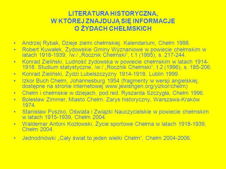 LITERATURA HISTORYCZNA, W KTÓREJ ZNAJDUJĄ SIĘ INFORMACJE O ŻYDACH CHEŁMSKICH Andrzej Rybak, Dzieje ziemi chełmskiej. Kalendarium, Chełm 1998. Robert K