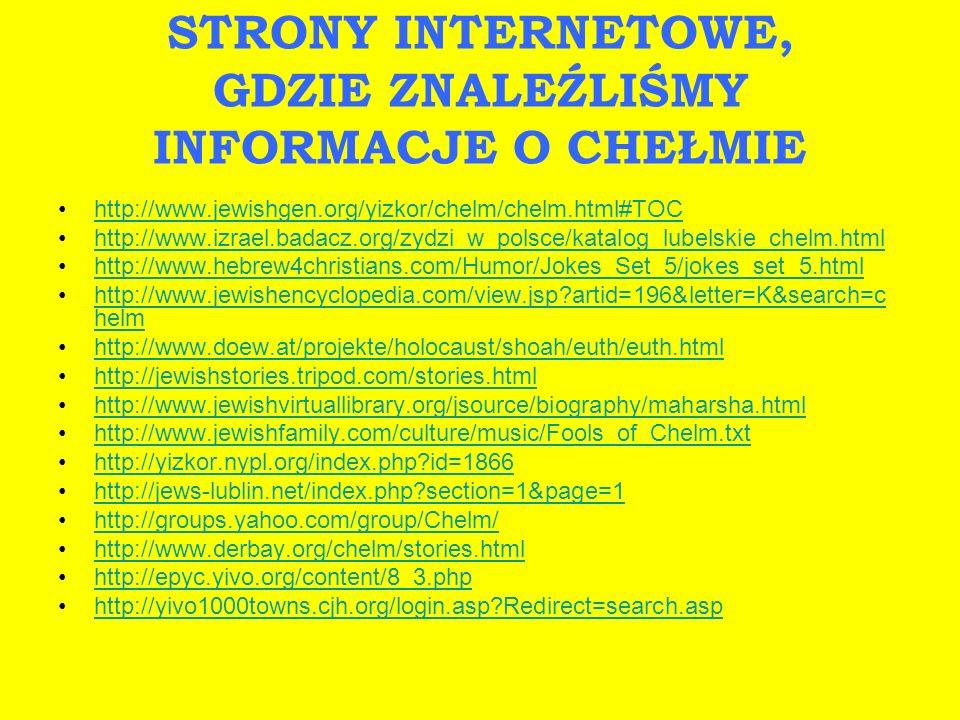 STRONY INTERNETOWE, GDZIE ZNALEŹLIŚMY INFORMACJE O CHEŁMIE http://www.jewishgen.org/yizkor/chelm/chelm.html#TOC http://www.izrael.badacz.org/zydzi_w_p