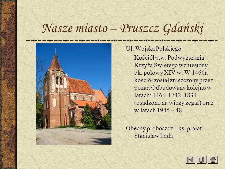 Nasze miasto – Pruszcz Gdański Ul. Wojska Polskiego Kościół p.w. Podwyższenia Krzyża Świętego wzniesiony ok. połowy XIV w. W 1460r. kościół został zni