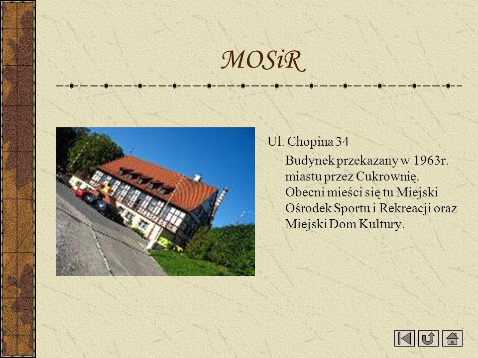Ul. Chopina 34 Budynek przekazany w 1963r. miastu przez Cukrownię. Obecni mieści się tu Miejski Ośrodek Sportu i Rekreacji oraz Miejski Dom Kultury. M