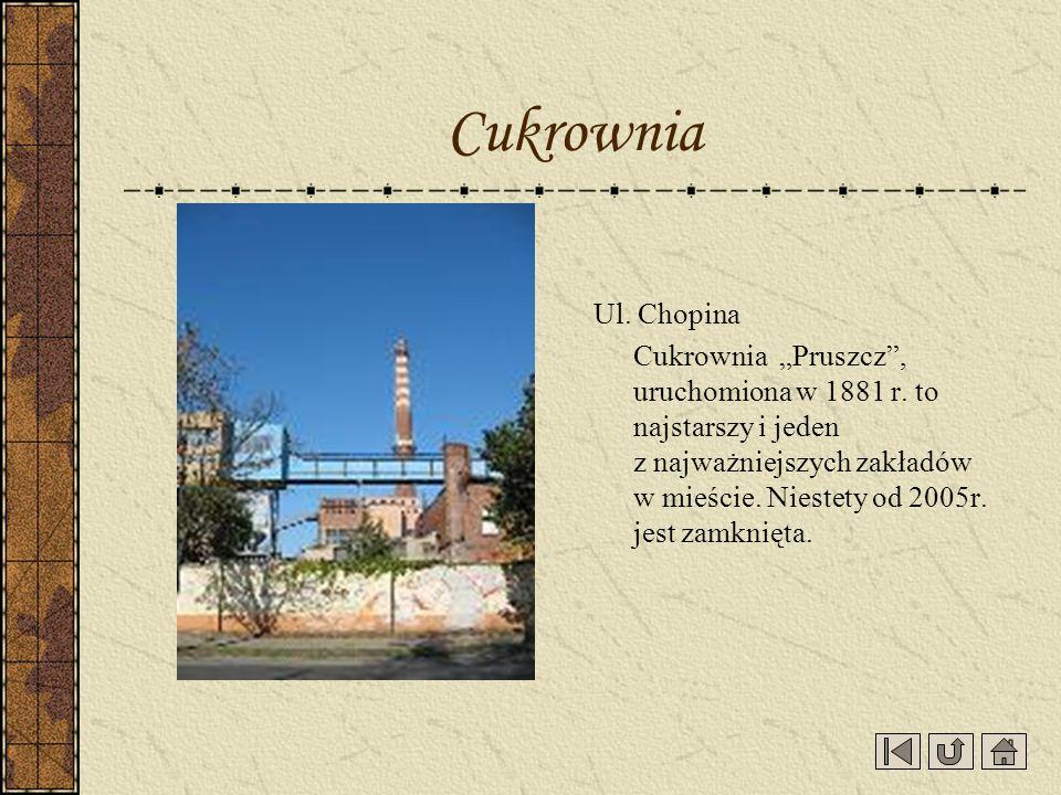 Ul. Chopina Cukrownia Pruszcz, uruchomiona w 1881 r. to najstarszy i jeden z najważniejszych zakładów w mieście. Niestety od 2005r. jest zamknięta. Cu