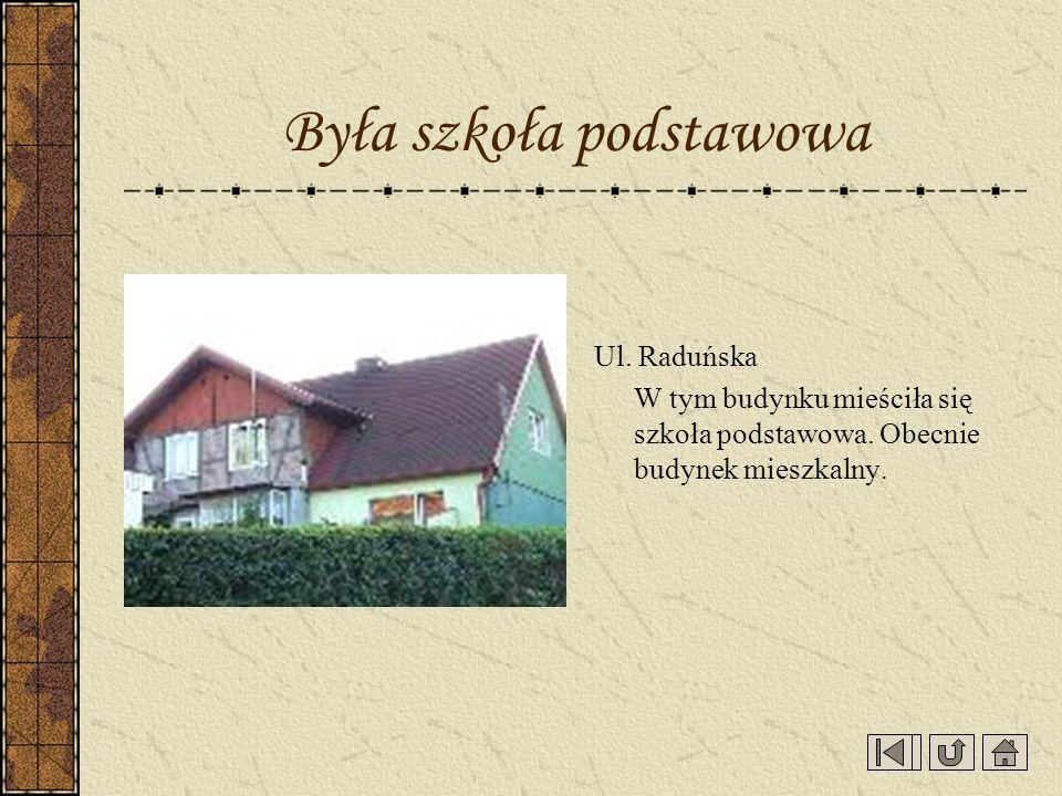 Ul. Raduńska W tym budynku mieściła się szkoła podstawowa. Obecnie budynek mieszkalny. Była szkoła podstawowa