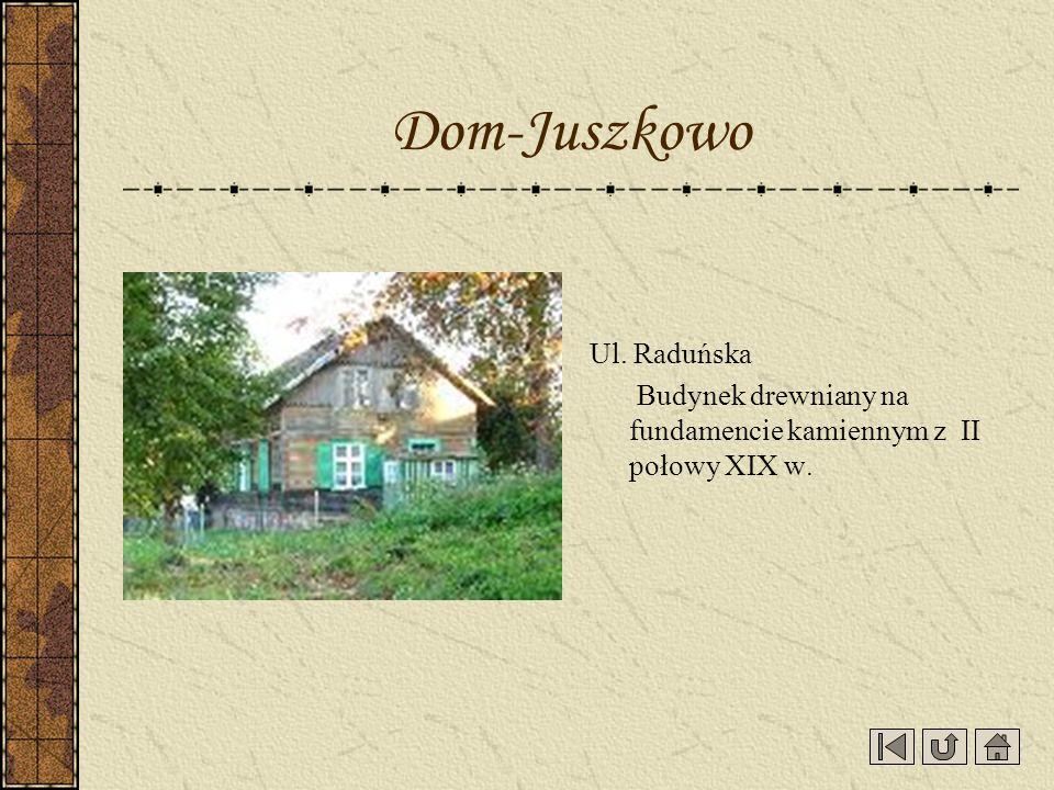 Ul. Raduńska Budynek drewniany na fundamencie kamiennym z II połowy XIX w. Dom-Juszkowo
