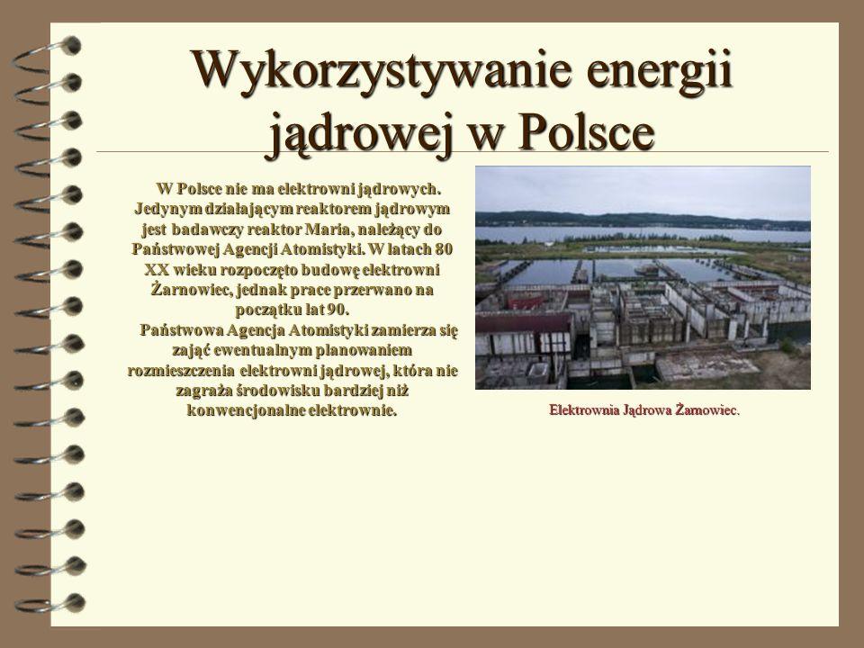 Wykorzystywanie energii jądrowej w Polsce W Polsce nie ma elektrowni jądrowych. Jedynym działającym reaktorem jądrowym jest badawczy reaktor Maria, na