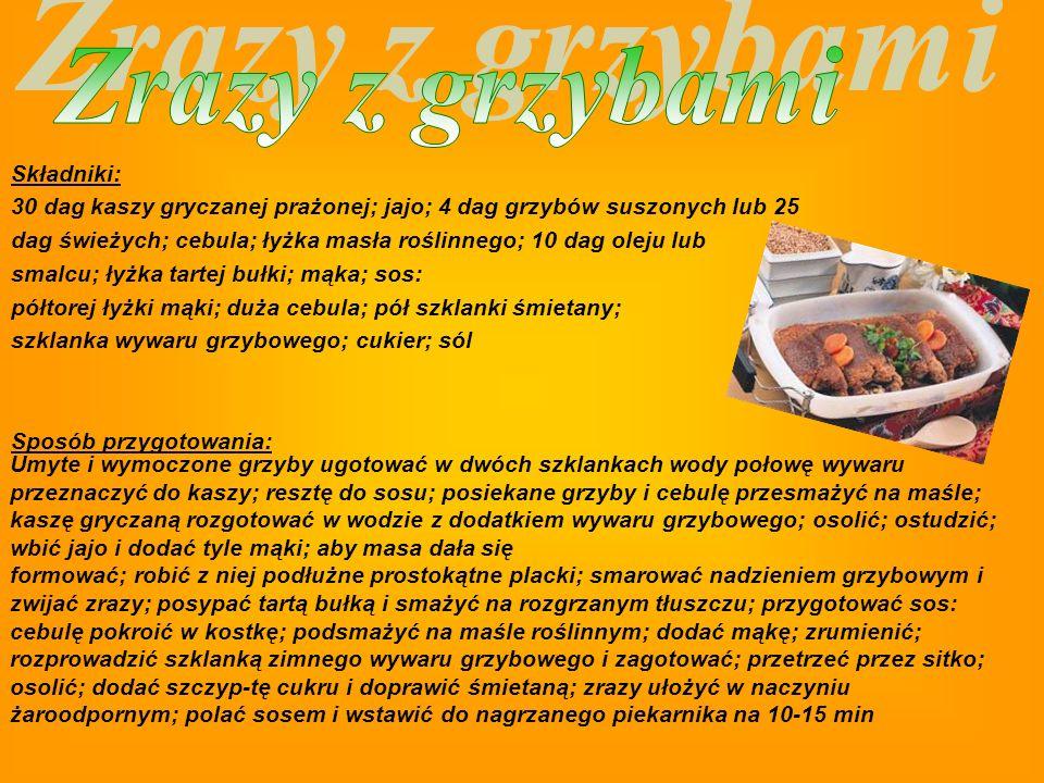 Składniki: 3/4 szklanki pęczaku; 75 dag białej kapusty; 2-3 dag suszonych grzybów; 2 cebule; 3/4 szklanki żuru; łyżka mąki razowej; 2 łyżki oleju; łyżka margaryny; maggi; pieprz; sól Sposób przygotowania: Pęczak ugotować na sypko; namoczone grzybki ugotować w niewielkiej ilości wody; kapustę pokroić na 3 części i ugotować w wodzie z dodatkiem maggi; miękką osączyć i lekko odcisnąć; cebulę pokroić w plastry i udusić w oleju; kapustę połączyć z cebulą; posiekać; doprawić solą i pieprzem; żur wymieszać z wywarem z grzybów i mąką; posiekane grzyby wymieszać z pęczakiem; naczynie żaroodporne wysmarować margaryną; na dnie ułożyć równą warstwę z połowy kaszy; następnie ułożyć kapustę i przykryć ją resztą kaszy; zalać żurem; wstawić do piekarnika i zapiekać; aż płyn całkowicie się wchłonie