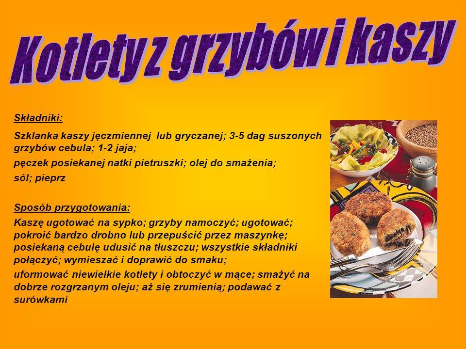 Składniki: Szklanka kaszy jęczmiennej lub gryczanej; 3-5 dag suszonych grzybów cebula; 1-2 jaja; pęczek posiekanej natki pietruszki; olej do smażenia; sól; pieprz Sposób przygotowania: Kaszę ugotować na sypko; grzyby namoczyć; ugotować; pokroić bardzo drobno lub przepuścić przez maszynkę; posiekaną cebulę udusić na tłuszczu; wszystkie składniki połączyć; wymieszać i doprawić do smaku; uformować niewielkie kotlety i obtoczyć w mące; smażyć na dobrze rozgrzanym oleju; aż się zrumienią; podawać z surówkami