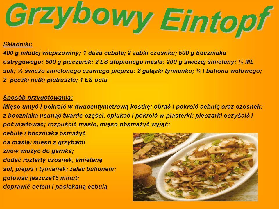 Składniki: 400 g młodej wieprzowiny; 1 duża cebula; 2 ząbki czosnku; 500 g boczniaka ostrygowego; 500 g pieczarek; 2 ŁS stopionego masła; 200 g świeżej śmietany; ½ MŁ soli; ½ świeżo zmielonego czarnego pieprzu; 2 gałązki tymianku; ¾ l bulionu wołowego; 2 pęczki natki pietruszki; 1 ŁS octu Sposób przygotowania: Mięso umyć i pokroić w dwucentymetrową kostkę; obrać i pokroić cebulę oraz czosnek; z boczniaka usunąć twarde części, opłukać i pokroić w plasterki; pieczarki oczyścić i poćwiartować; rozpuścić masło, mięso obsmażyć wyjąć; cebulę i boczniaka osmażyć na maśle; mięso z grzybami znów włożyć do garnka; dodać roztarty czosnek, śmietanę sól, pieprz i tymianek; zalać bulionem; gotować jeszcze15 minut; doprawić octem i posiekaną cebulą