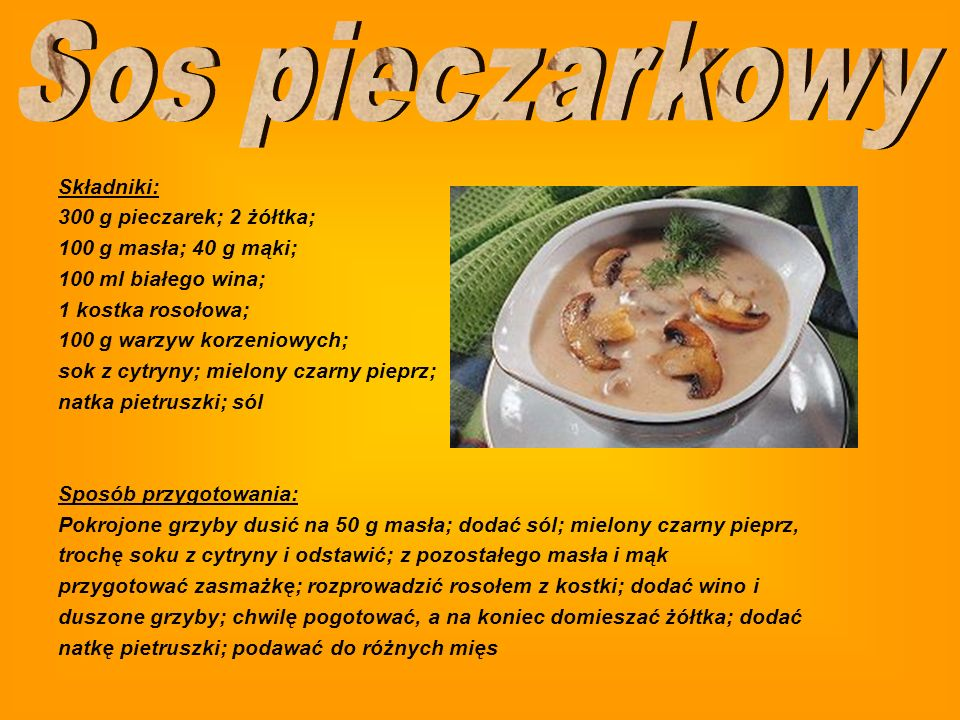 Składniki: 300 g pieczarek; 2 żółtka; 100 g masła; 40 g mąki; 100 ml białego wina; 1 kostka rosołowa; 100 g warzyw korzeniowych; sok z cytryny; mielony czarny pieprz; natka pietruszki; sól Sposób przygotowania: Pokrojone grzyby dusić na 50 g masła; dodać sól; mielony czarny pieprz, trochę soku z cytryny i odstawić; z pozostałego masła i mąk przygotować zasmażkę; rozprowadzić rosołem z kostki; dodać wino i duszone grzyby; chwilę pogotować, a na koniec domieszać żółtka; dodać natkę pietruszki; podawać do różnych mięs