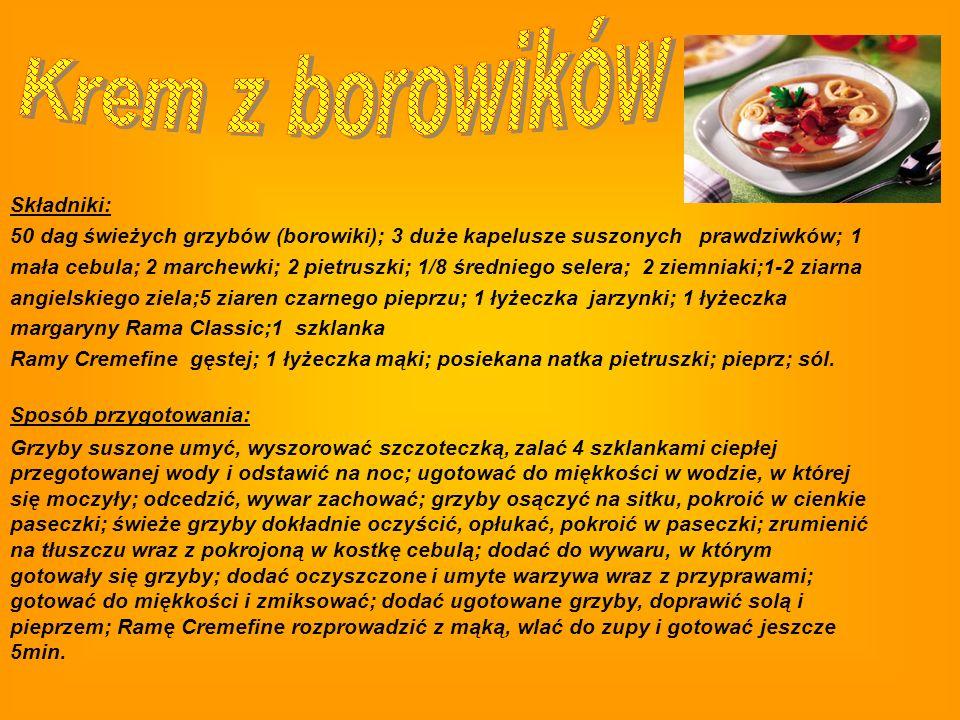 Składniki: 50 dag świeżych grzybów (borowiki); 3 duże kapelusze suszonych prawdziwków; 1 mała cebula; 2 marchewki; 2 pietruszki; 1/8 średniego selera; 2 ziemniaki;1-2 ziarna angielskiego ziela;5 ziaren czarnego pieprzu; 1 łyżeczka jarzynki; 1 łyżeczka margaryny Rama Classic;1 szklanka Ramy Cremefine gęstej; 1 łyżeczka mąki; posiekana natka pietruszki; pieprz; sól.