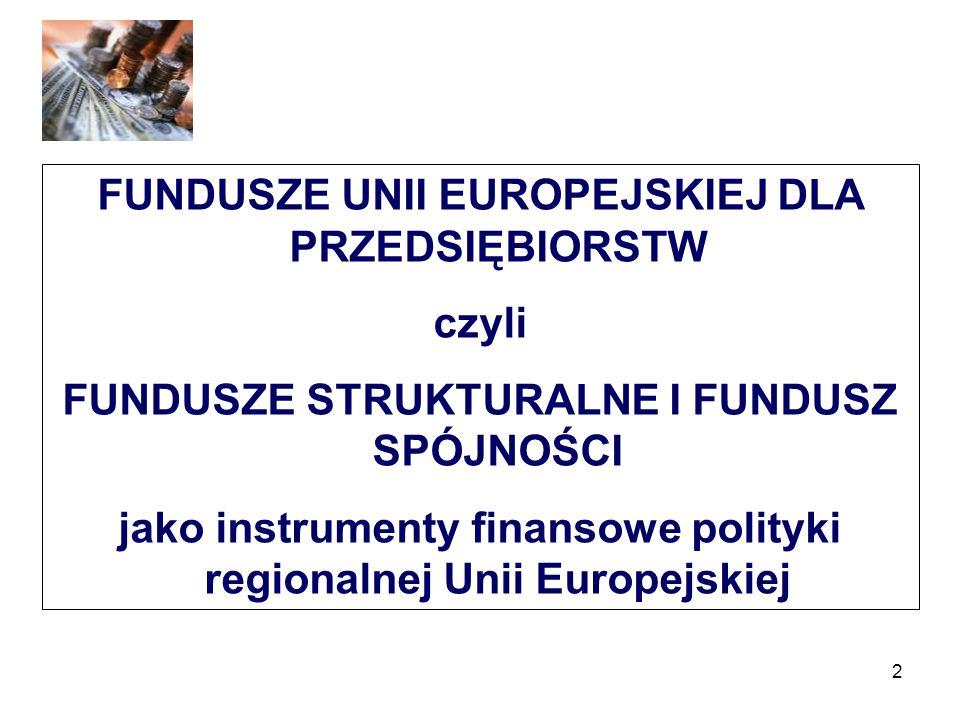 2 FUNDUSZE UNII EUROPEJSKIEJ DLA PRZEDSIĘBIORSTW czyli FUNDUSZE STRUKTURALNE I FUNDUSZ SPÓJNOŚCI jako instrumenty finansowe polityki regionalnej Unii Europejskiej