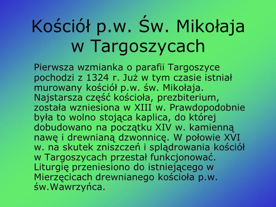 Kościół p.w. Św. Mikołaja w Targoszycach Pierwsza wzmianka o parafii Targoszyce pochodzi z 1324 r. Już w tym czasie istniał murowany kościół p.w. św.