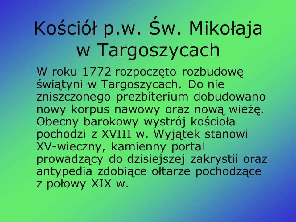 Kościół p.w. Św. Mikołaja w Targoszycach W roku 1772 rozpoczęto rozbudowę świątyni w Targoszycach. Do nie zniszczonego prezbiterium dobudowano nowy ko