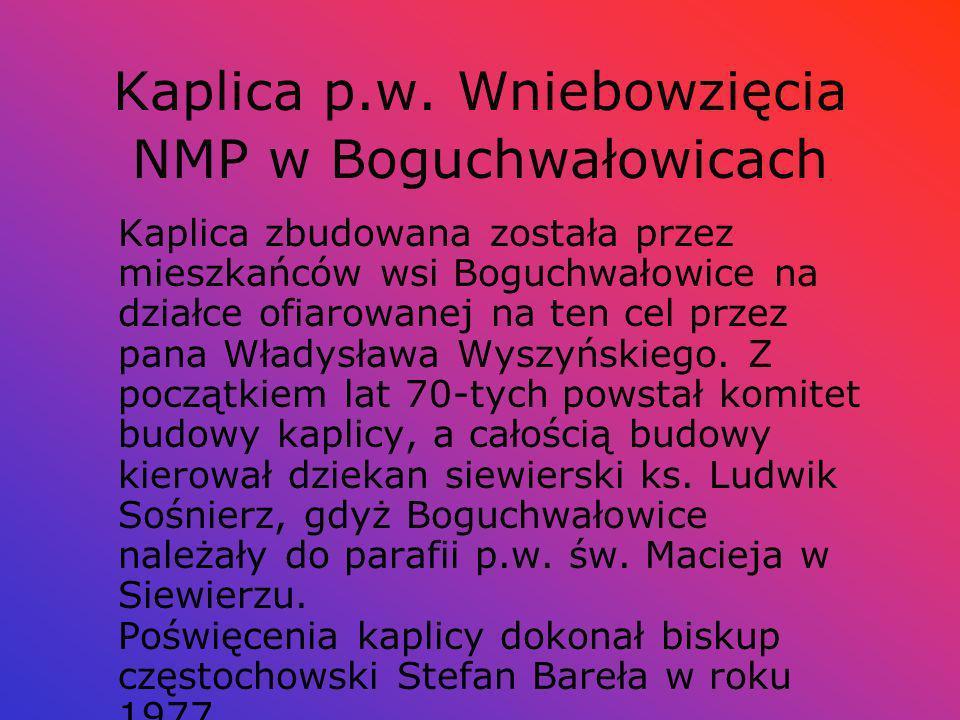 Kaplica p.w. Wniebowzięcia NMP w Boguchwałowicach Kaplica zbudowana została przez mieszkańców wsi Boguchwałowice na działce ofiarowanej na ten cel prz