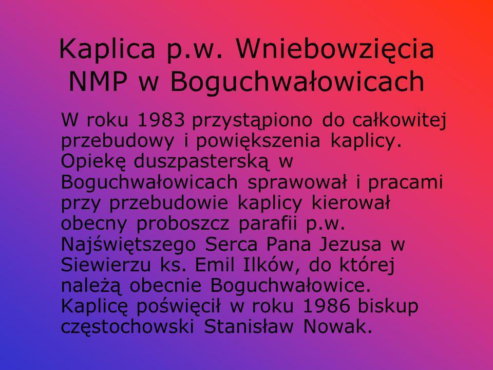 Kaplica p.w. Wniebowzięcia NMP w Boguchwałowicach W roku 1983 przystąpiono do całkowitej przebudowy i powiększenia kaplicy. Opiekę duszpasterską w Bog