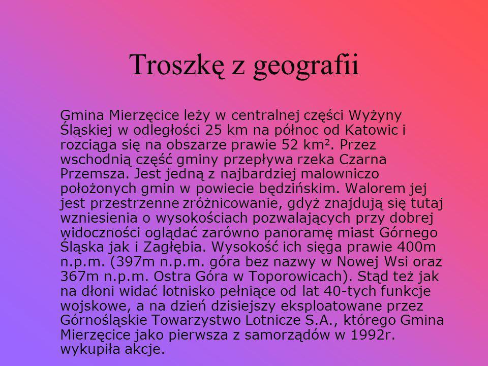 Troszkę z geografii Gmina Mierzęcice leży w centralnej części Wyżyny Śląskiej w odległości 25 km na północ od Katowic i rozciąga się na obszarze prawie 52 km 2.