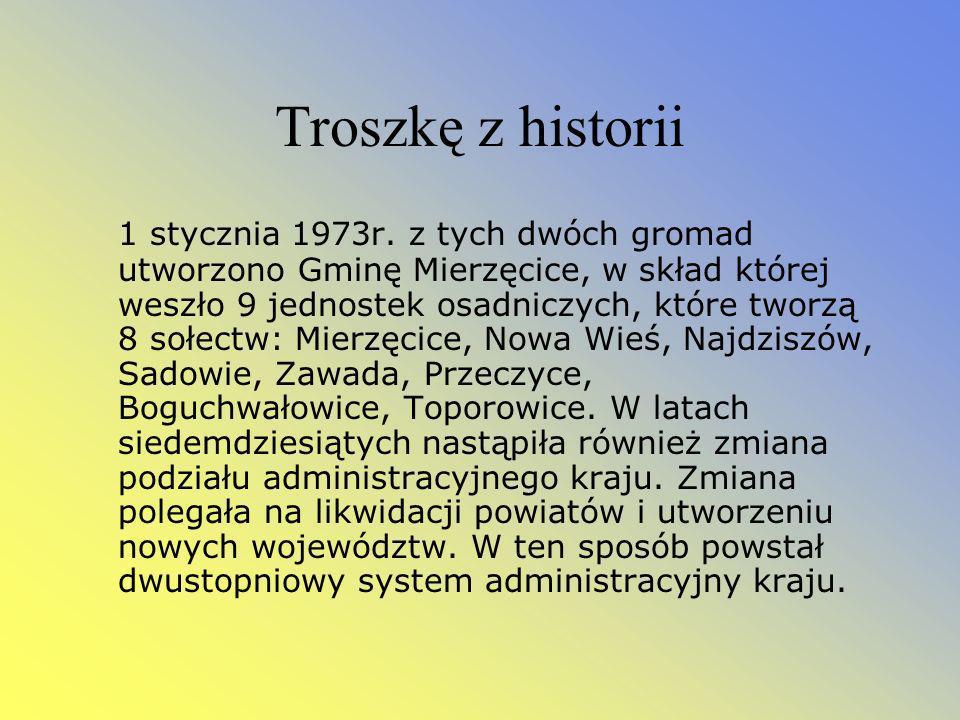 Troszkę z historii 1 stycznia 1973r. z tych dwóch gromad utworzono Gminę Mierzęcice, w skład której weszło 9 jednostek osadniczych, które tworzą 8 soł