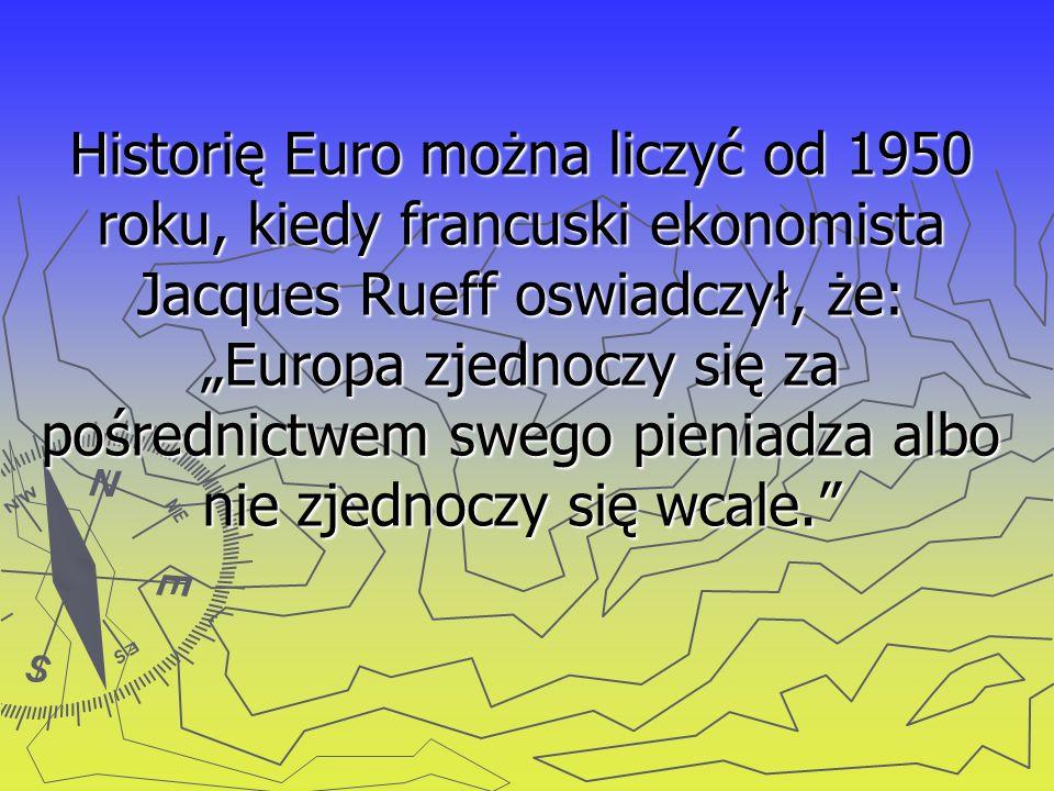 Historię Euro można liczyć od 1950 roku, kiedy francuski ekonomista Jacques Rueff oswiadczył, że: Europa zjednoczy się za pośrednictwem swego pieniadz