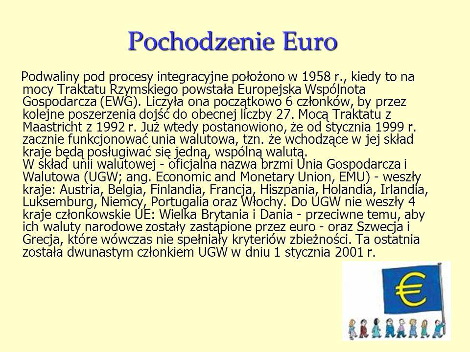 Pochodzenie Euro Podwaliny pod procesy integracyjne położono w 1958 r., kiedy to na mocy Traktatu Rzymskiego powstała Europejska Wspólnota Gospodarcza