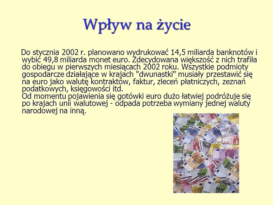 Wpływ na życie Do stycznia 2002 r. planowano wydrukować 14,5 miliarda banknotów i wybić 49,8 miliarda monet euro. Zdecydowana większość z nich trafiła
