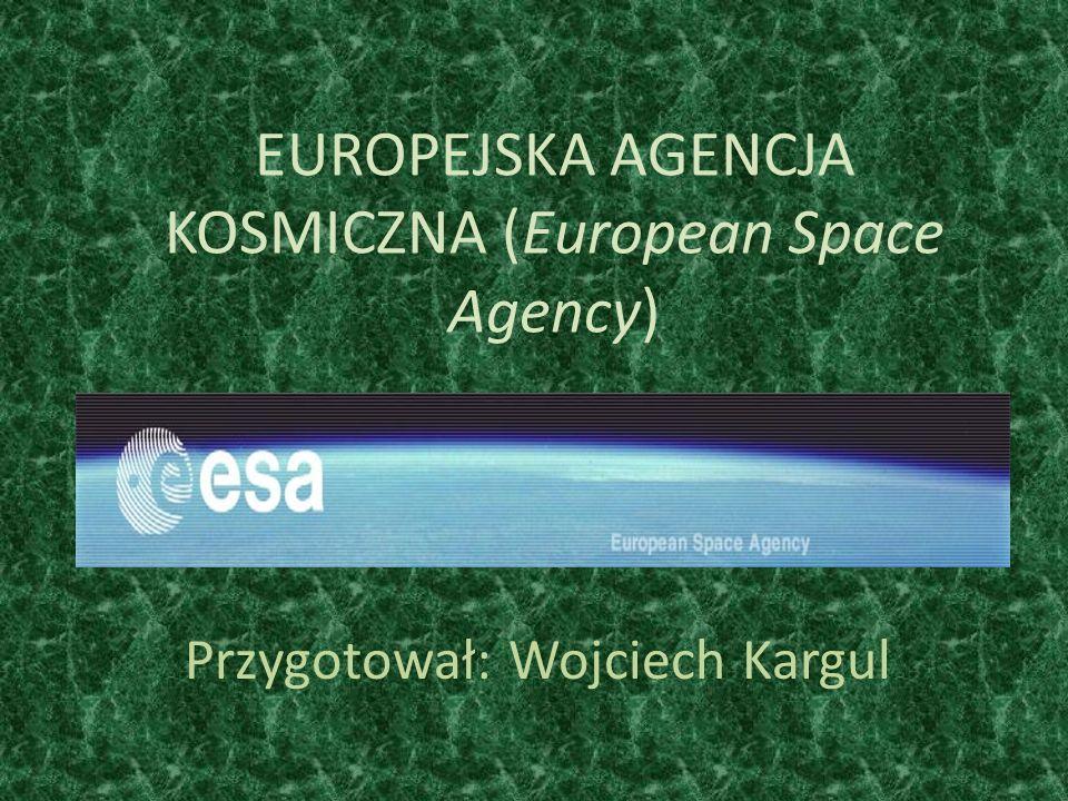 EUROPEJSKA AGENCJA KOSMICZNA (European Space Agency) Przygotował: Wojciech Kargul