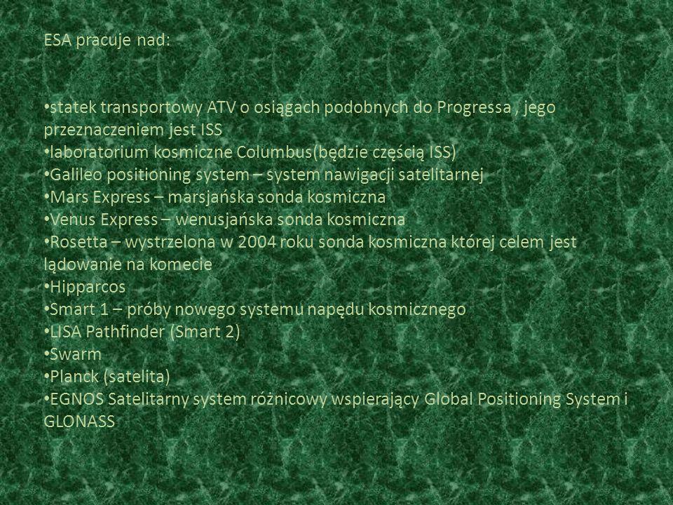 ESA pracuje nad: statek transportowy ATV o osiągach podobnych do Progressa, jego przeznaczeniem jest ISS laboratorium kosmiczne Columbus(będzie częścią ISS) Galileo positioning system – system nawigacji satelitarnej Mars Express – marsjańska sonda kosmiczna Venus Express – wenusjańska sonda kosmiczna Rosetta – wystrzelona w 2004 roku sonda kosmiczna której celem jest lądowanie na komecie Hipparcos Smart 1 – próby nowego systemu napędu kosmicznego LISA Pathfinder (Smart 2) Swarm Planck (satelita) EGNOS Satelitarny system różnicowy wspierający Global Positioning System i GLONASS