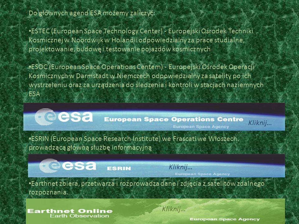 Do głównych agend ESA możemy zaliczyć: ESTEC (European Space Technology Center) - Europejski Ośrodek Techniki Kosmicznej w Noordwijk w Holandii odpowiedzialny za prace studialne, projektowanie, budowę i testowanie pojazdów kosmicznych ESOC (European Space Operations Centem) - Europejski Ośrodek Operacji Kosmicznych w Darmstadt w Niemczech odpowiedzialny za satelity po ich wystrzeleniu oraz za urządzenia do śledzenia i kontroli w stacjach naziemnych ESA ESRIN (European Space Research Institute) we Frascati we Włoszech.