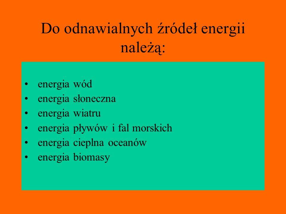 Do odnawialnych źródeł energii należą: energia wód energia słoneczna energia wiatru energia pływów i fal morskich energia cieplna oceanów energia biom