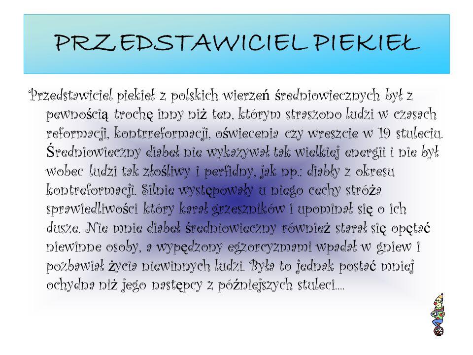 PRZEDSTAWICIEL PIEKIEŁ Przedstawiciel piekieł z polskich wierze ń ś redniowiecznych był z pewno ś ci ą troch ę inny ni ż ten, którym straszono ludzi w czasach reformacji, kontrreformacji, o ś wiecenia czy wreszcie w 19 stuleciu.