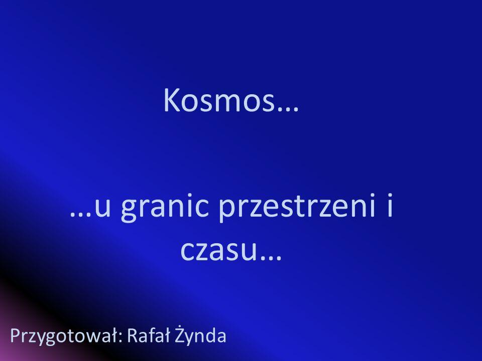Kosmos… …u granic przestrzeni i czasu… Przygotował: Rafał Żynda