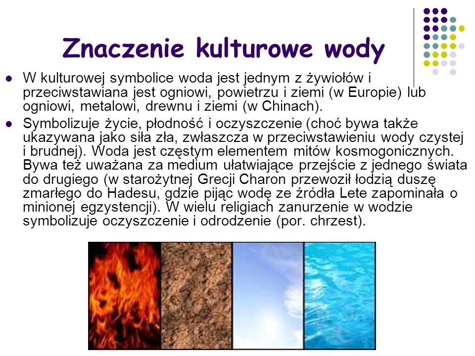 Znaczenie kulturowe wody W kulturowej symbolice woda jest jednym z żywiołów i przeciwstawiana jest ogniowi, powietrzu i ziemi (w Europie) lub ogniowi, metalowi, drewnu i ziemi (w Chinach).