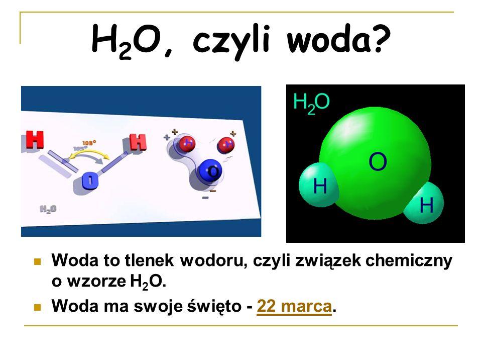 H 2 O, czyli woda? Woda to tlenek wodoru, czyli związek chemiczny o wzorze H 2 O. Woda ma swoje święto - 22 marca.22 marca