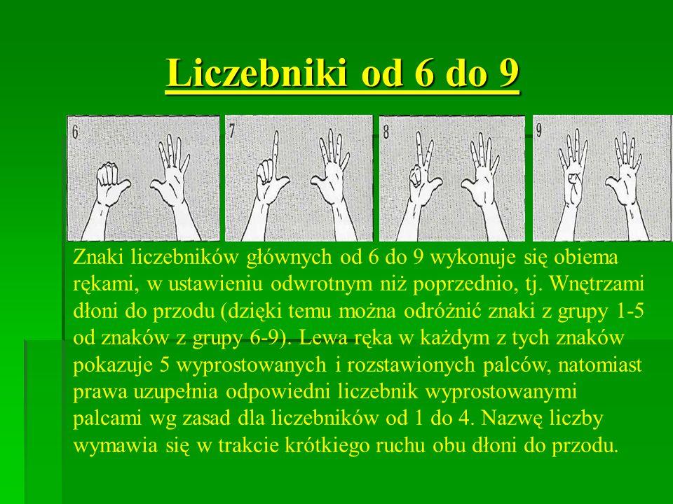 Liczebniki od 6 do 9 Znaki liczebników głównych od 6 do 9 wykonuje się obiema rękami, w ustawieniu odwrotnym niż poprzednio, tj. Wnętrzami dłoni do pr