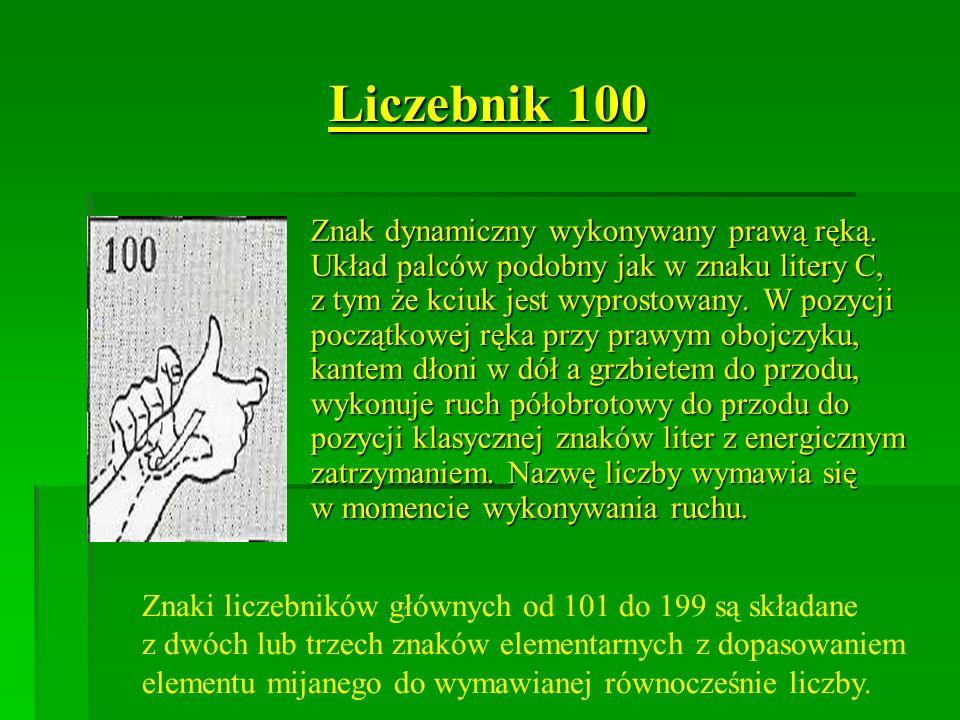 Liczebnik 100 Znak dynamiczny wykonywany prawą ręką. Układ palców podobny jak w znaku litery C, z tym że kciuk jest wyprostowany. W pozycji początkowe