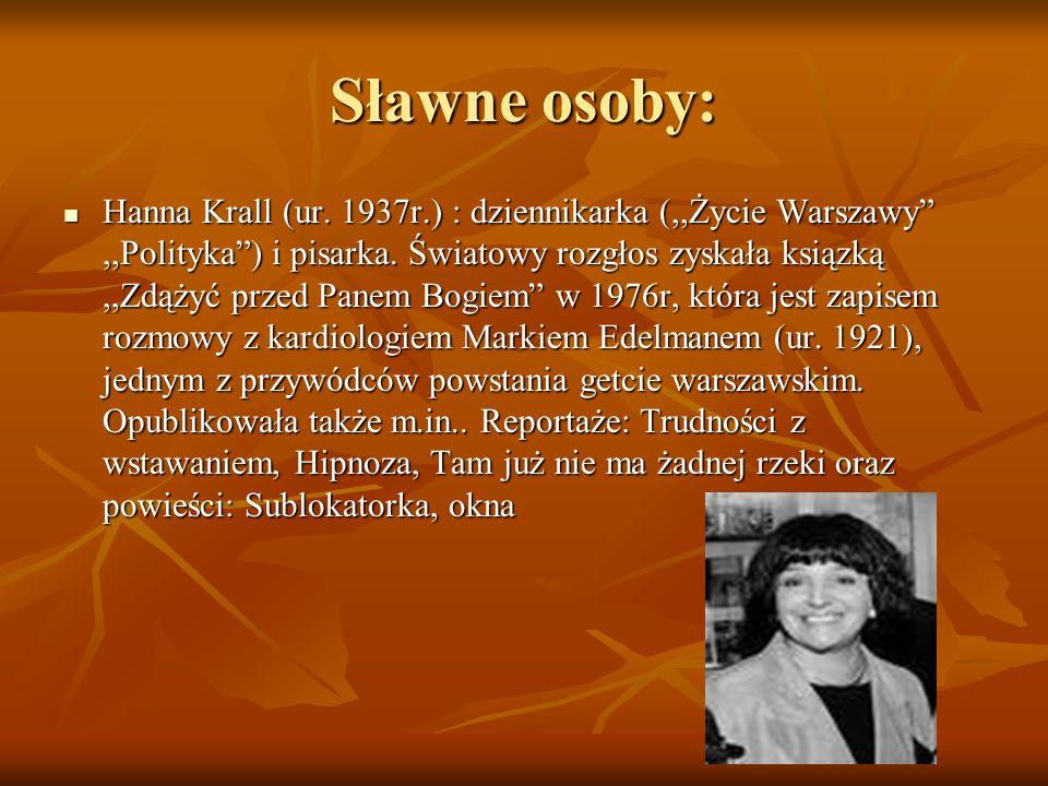 Sławne osoby: Hanna Krall (ur. 1937r.) : dziennikarka (,,Życie Warszawy,,Polityka) i pisarka. Światowy rozgłos zyskała ksiązką,,Zdążyć przed Panem Bog