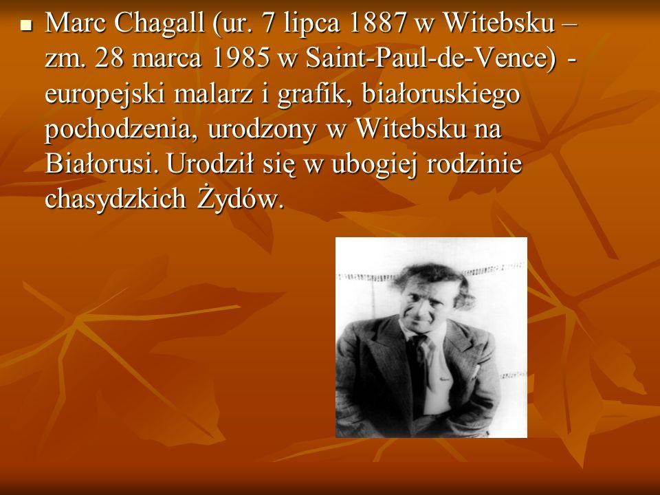 Marc Chagall (ur. 7 lipca 1887 w Witebsku – zm. 28 marca 1985 w Saint-Paul-de-Vence) - europejski malarz i grafik, białoruskiego pochodzenia, urodzony