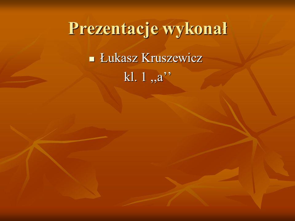 Prezentacje wykonał Łukasz Kruszewicz Łukasz Kruszewicz kl. 1,,a kl. 1,,a