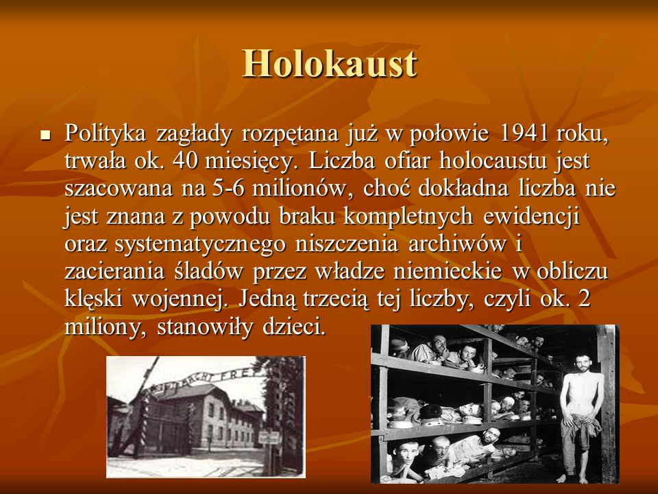 Holokaust Polityka zagłady rozpętana już w połowie 1941 roku, trwała ok. 40 miesięcy. Liczba ofiar holocaustu jest szacowana na 5-6 milionów, choć dok