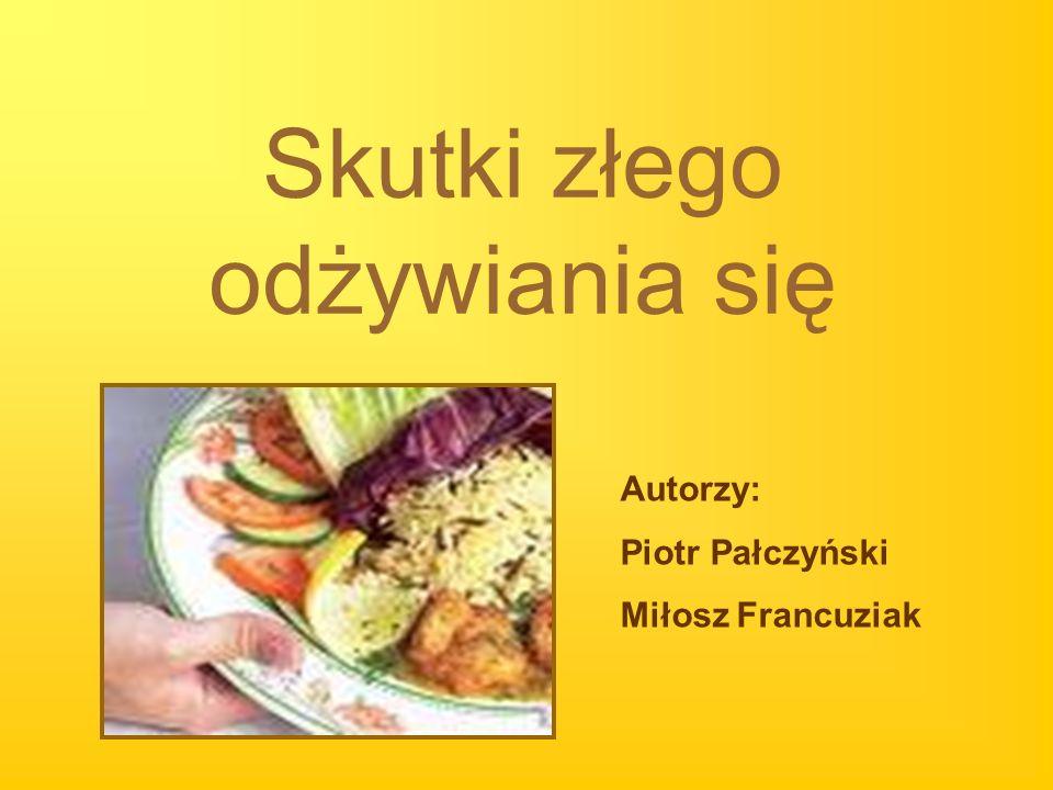 Skutki złego odżywiania się Autorzy: Piotr Pałczyński Miłosz Francuziak