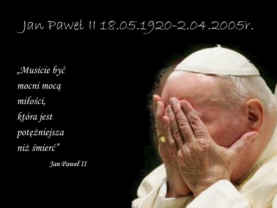 Jan Paweł II 18.05.1920-2.04.2005r. Musicie być mocni mocą miłości, która jest potężniejsza niż śmierć Jan Paweł II