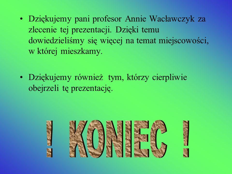 Dziękujemy pani profesor Annie Wacławczyk za zlecenie tej prezentacji. Dzięki temu dowiedzieliśmy się więcej na temat miejscowości, w której mieszkamy