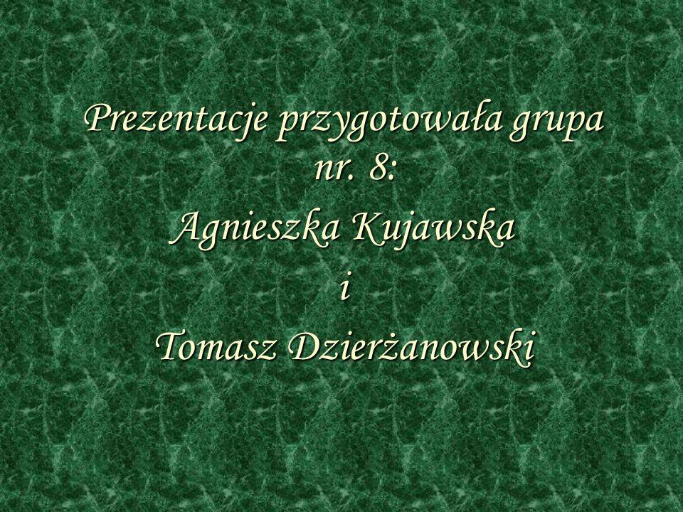 Prezentacje przygotowała grupa nr. 8: Agnieszka Kujawska i Tomasz Dzierżanowski