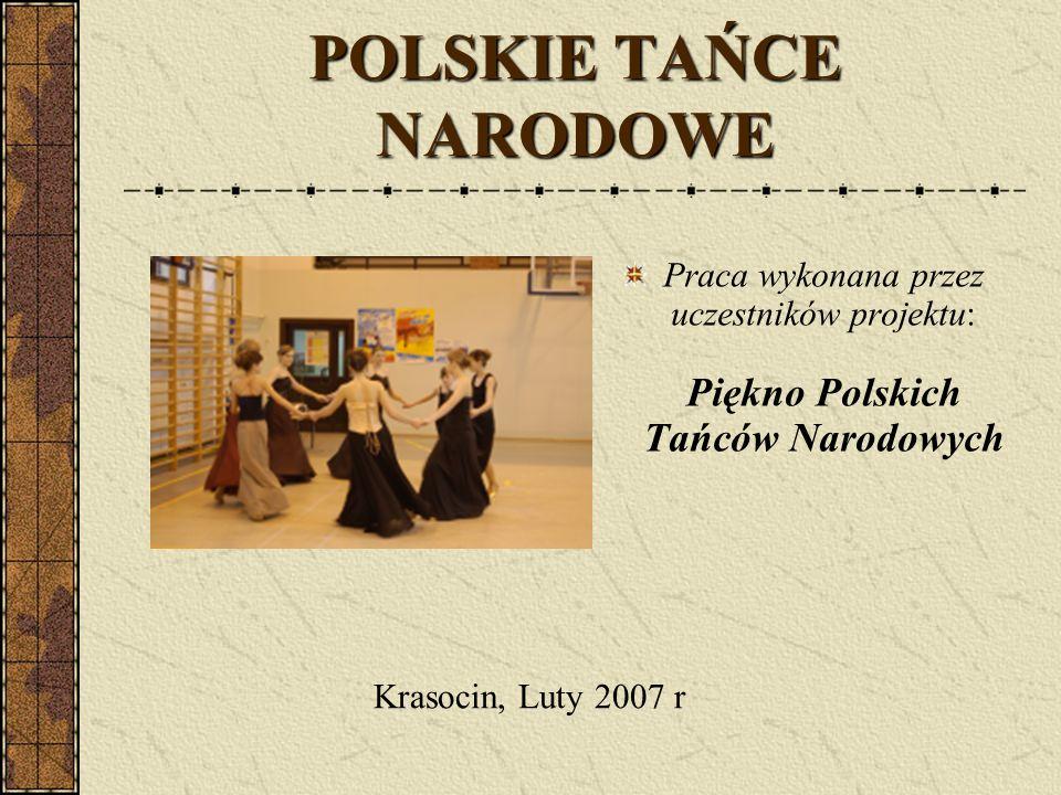 POLSKIE TAŃCE NARODOWE Praca wykonana przez uczestników projektu: Piękno Polskich Tańców Narodowych Krasocin, Luty 2007 r
