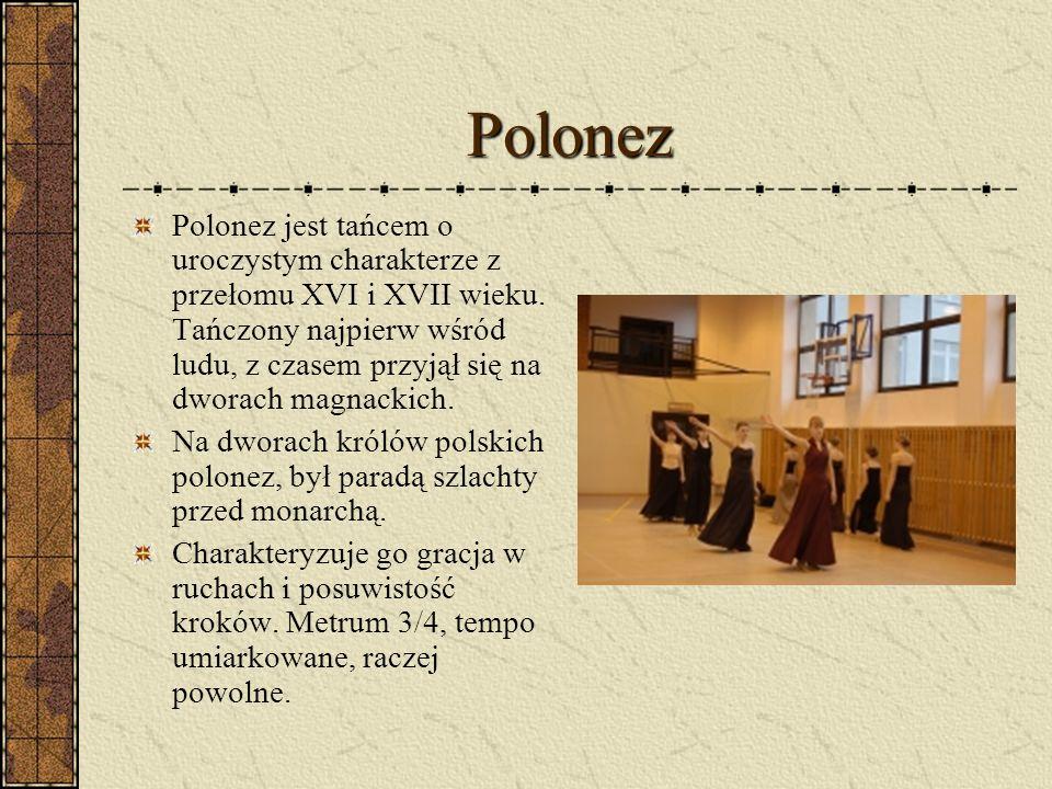 Polonez Polonez jest tańcem o uroczystym charakterze z przełomu XVI i XVII wieku. Tańczony najpierw wśród ludu, z czasem przyjął się na dworach magnac