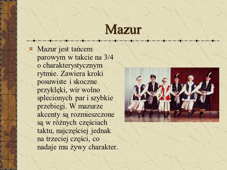 Mazur Mazur jest tańcem parowym w takcie na 3/4 o charakterystycznym rytmie. Zawiera kroki posuwiste i skoczne przyklęki, wir wolno splecionych par i