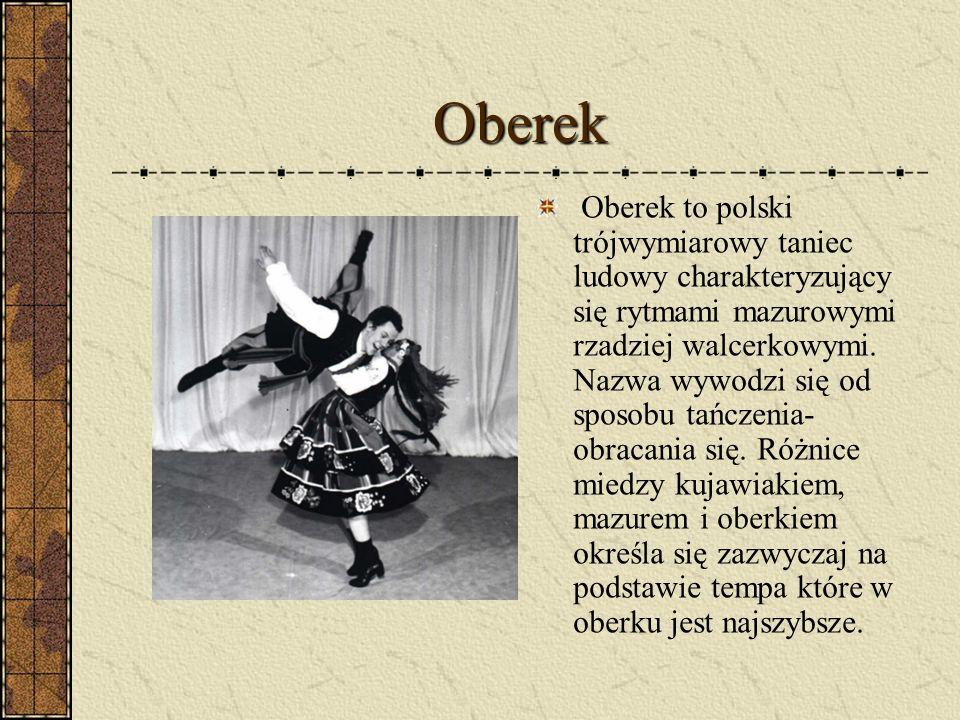 Oberek Oberek to polski trójwymiarowy taniec ludowy charakteryzujący się rytmami mazurowymi rzadziej walcerkowymi. Nazwa wywodzi się od sposobu tańcze